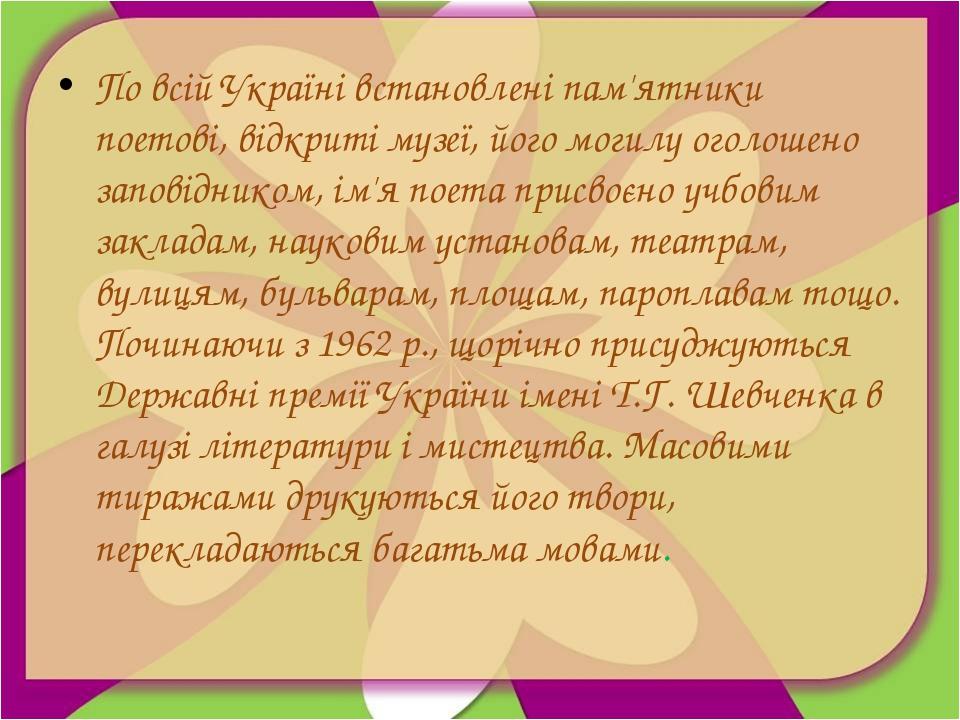 По всій Україні встановлені пам'ятники поетові, відкриті музеї, його могилу о...