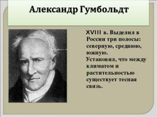 XVIII в. Выделил в России три полосы: северную, среднюю, южную. Установил, ч