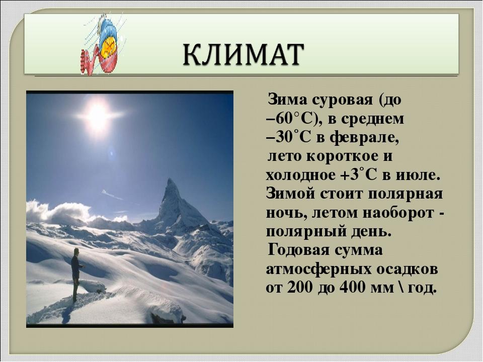 Зима суровая (до −60°C), в среднем −30˚С в феврале, лето короткое и холодное...