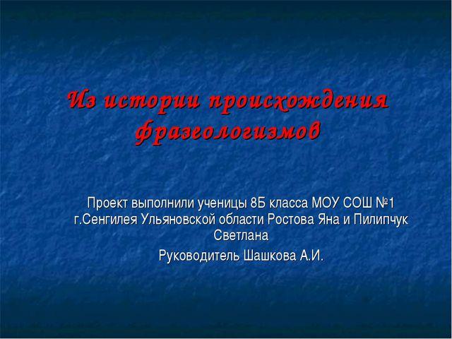 Из истории происхождения фразеологизмов Проект выполнили ученицы 8Б класса МО...