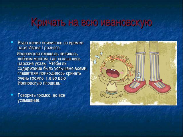 Кричать на всю ивановскую Выражение появилось со времен царя Ивана Грозного....