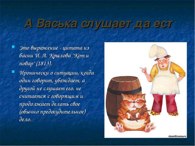"""А Васька слушает да ест Это выражение - цитата из басни И. А. Крылова """"Кот и..."""