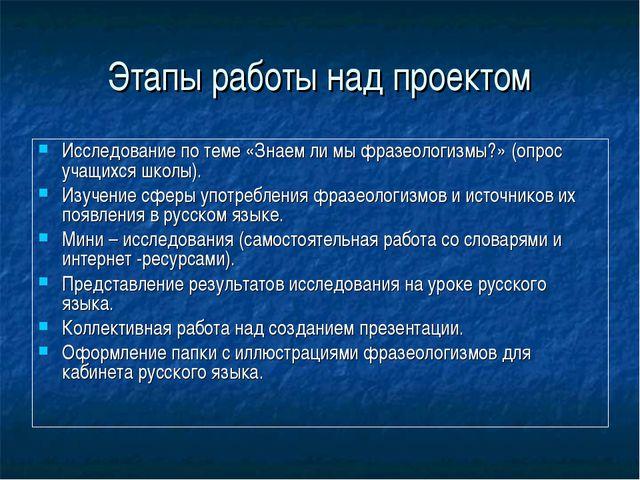 Этапы работы над проектом Исследование по теме «Знаем ли мы фразеологизмы?» (...