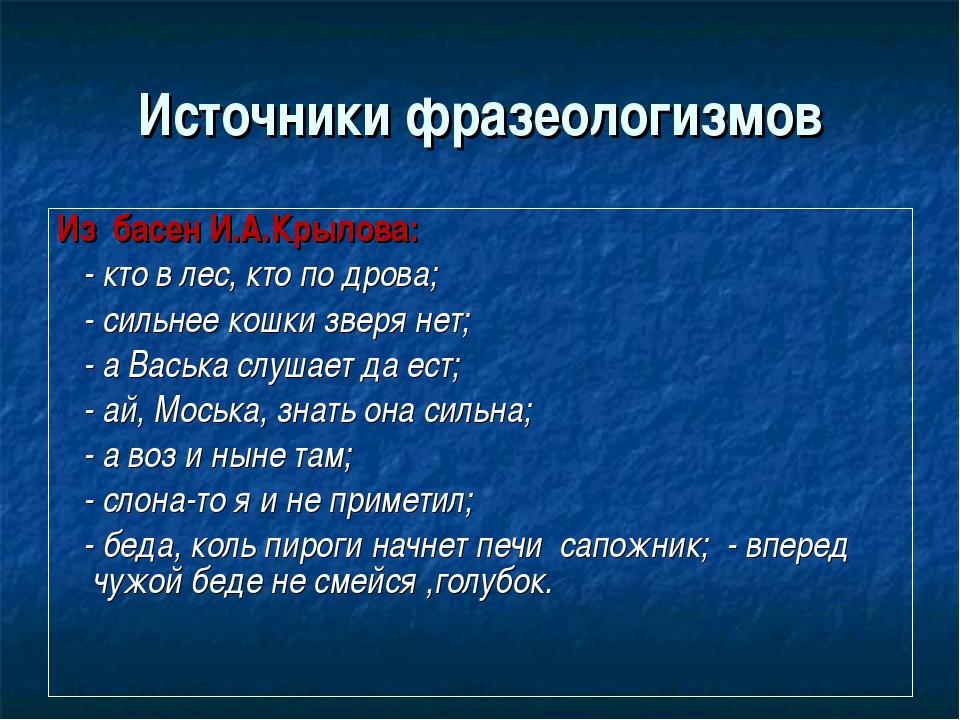 Источники фразеологизмов Из басен И.А.Крылова: - кто в лес, кто по дрова; - с...