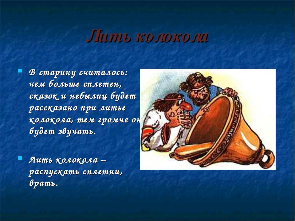 Лить колокола В старину считалось: чем больше сплетен, сказок и небылиц будет...