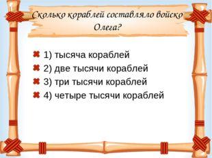 Сколько кораблей составляло войско Олега? 1) тысяча кораблей 2) две тысячи ко