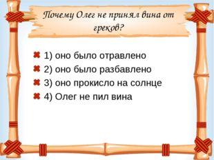 Почему Олег не принял вина от греков? 1) оно было отравлено 2) оно было разба