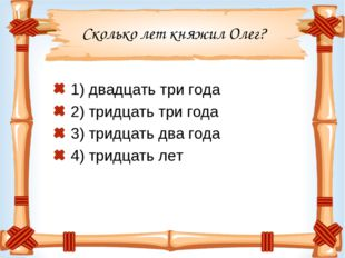 Сколько лет княжил Олег? 1) двадцать три года 2) тридцать три года 3) тридцат