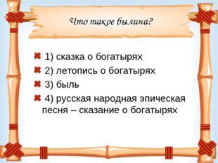 Что такое былина? 1) сказка о богатырях 2) летопись о богатырях 3) быль 4) ру