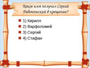 Какое имя получил Сергий Радонежский в крещении? 1) Кирилл 2) Варфоломей 3) С