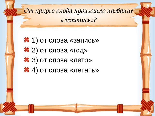 От какого слова произошло название «летопись»? 1) от слова «запись» 2) от сло...
