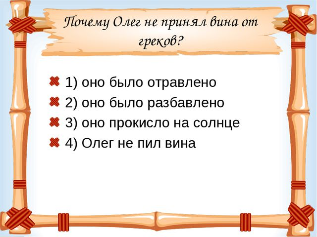 Почему Олег не принял вина от греков? 1) оно было отравлено 2) оно было разба...