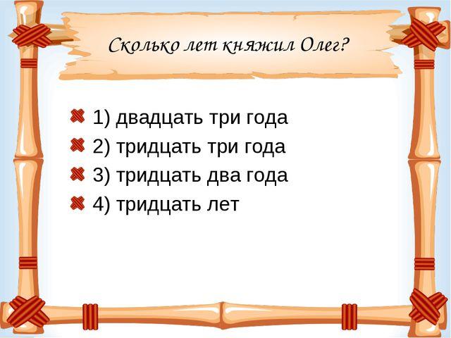 Сколько лет княжил Олег? 1) двадцать три года 2) тридцать три года 3) тридцат...