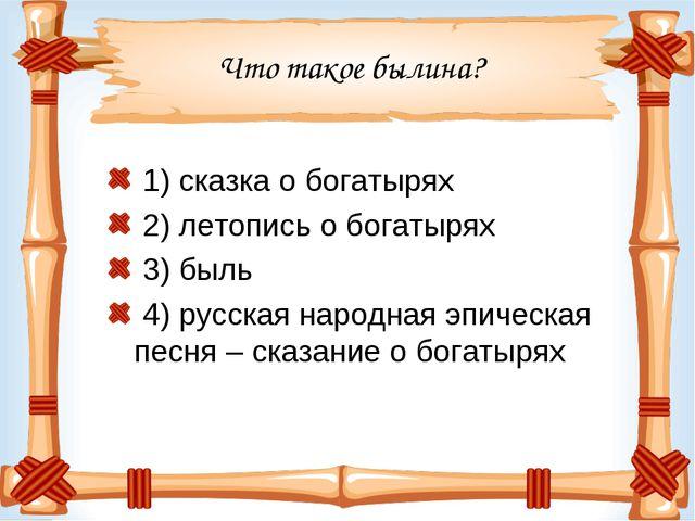 Что такое былина? 1) сказка о богатырях 2) летопись о богатырях 3) быль 4) ру...
