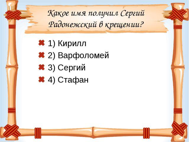Какое имя получил Сергий Радонежский в крещении? 1) Кирилл 2) Варфоломей 3) С...