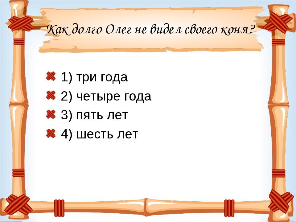Как долго Олег не видел своего коня? 1) три года 2) четыре года 3) пять лет 4...