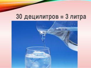 30 децилитров = 3 литра