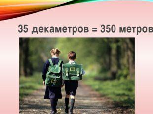 35 декаметров = 350 метров
