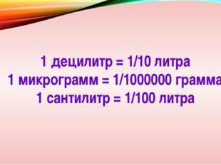 1 децилитр = 1/10 литра 1 микрограмм = 1/1000000 грамма 1 сантилитр = 1/100 л
