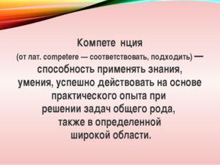 Компете́нция (от лат. competere — соответствовать, подходить) — способность п