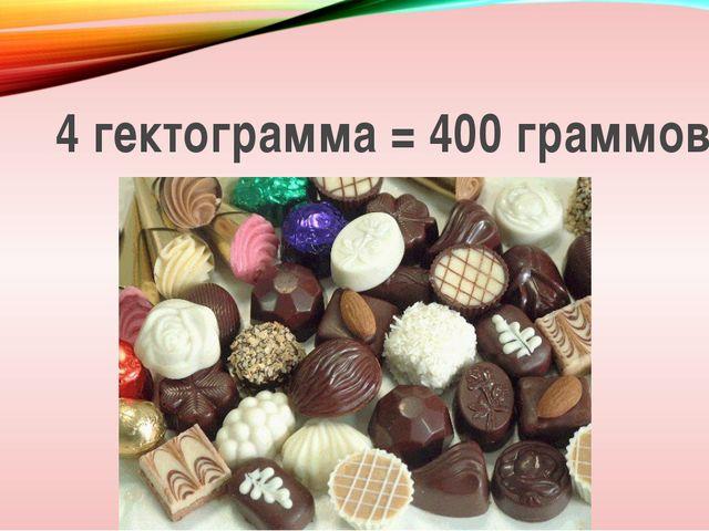 4 гектограмма = 400 граммов