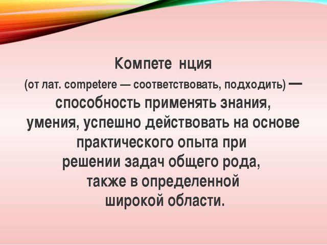 Компете́нция (от лат. competere — соответствовать, подходить) — способность п...