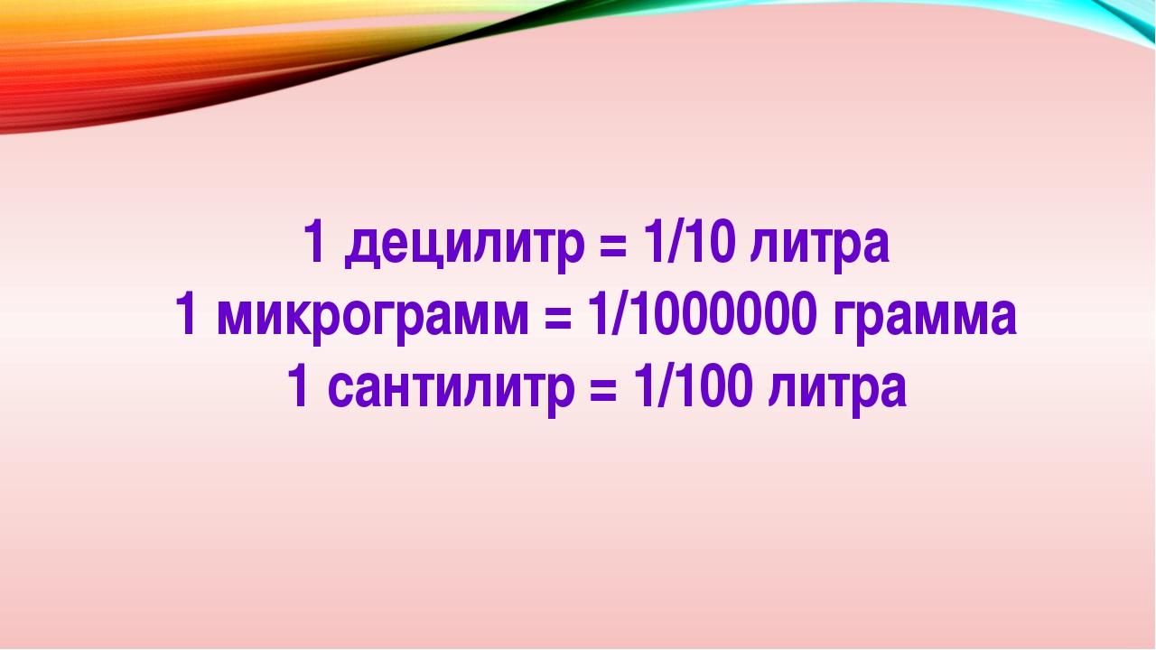 1 децилитр = 1/10 литра 1 микрограмм = 1/1000000 грамма 1 сантилитр = 1/100 л...