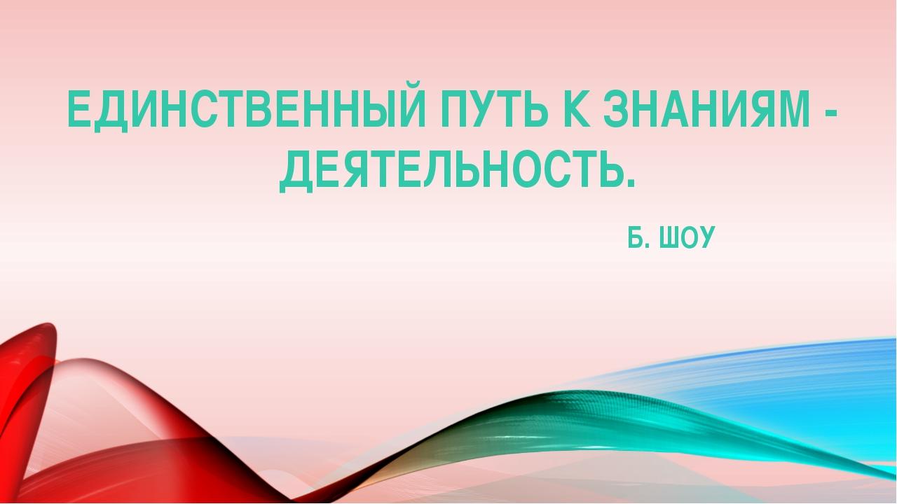 ЕДИНСТВЕННЫЙ ПУТЬ К ЗНАНИЯМ - ДЕЯТЕЛЬНОСТЬ. Б. ШОУ