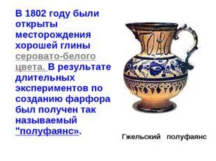 В 1802 году были открыты месторождения хорошей глины серовато-белого цвета.
