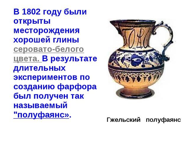 В 1802 году были открыты месторождения хорошей глины серовато-белого цвета....