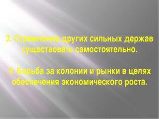 3. Стремление других сильных держав существовать самостоятельно. 4. Борьба за