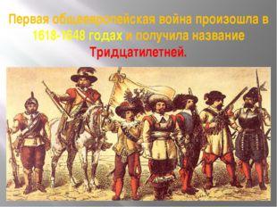 Первая общеевропейская война произошла в 1618-1648 годах и получила название