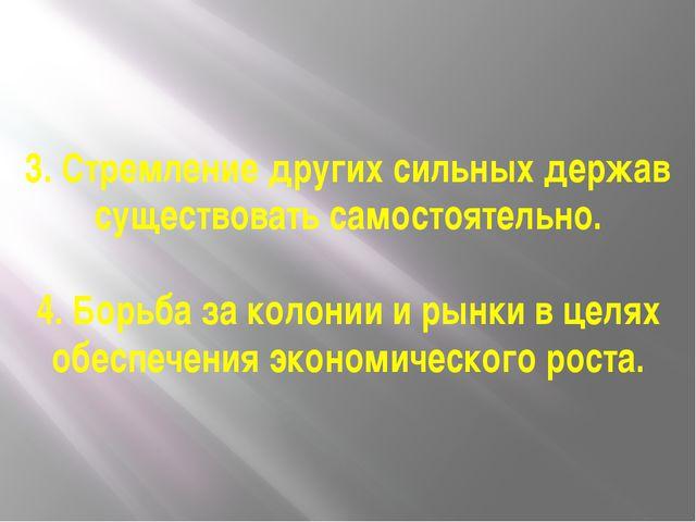 3. Стремление других сильных держав существовать самостоятельно. 4. Борьба за...