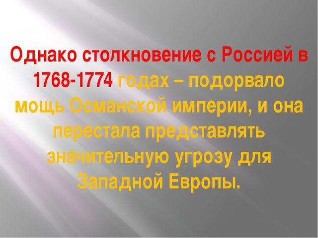 Однако столкновение с Россией в 1768-1774 годах – подорвало мощь Османской им...