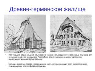 Древне-германское жилище Под большой общей крышей, обыкновенно соломенной, со