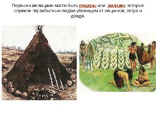 Первыми жилищами могли быть пещеры или шалаши, которые служили первобытным лю