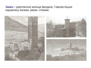 Замок – укрепленное жилище феодала. Главная башня окружалась валами, рвами, с