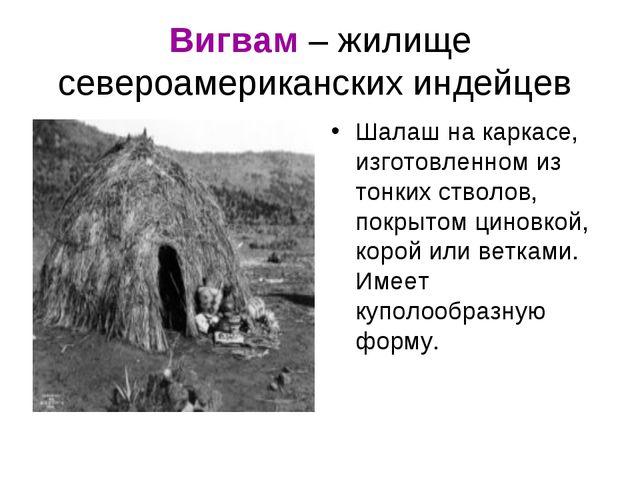 Вигвам – жилище североамериканских индейцев Шалаш на каркасе, изготовленном и...