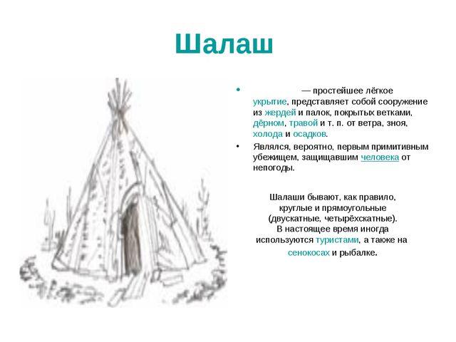 Шалаш Шала́ш — простейшее лёгкое укрытие, представляет собой сооружение из же...