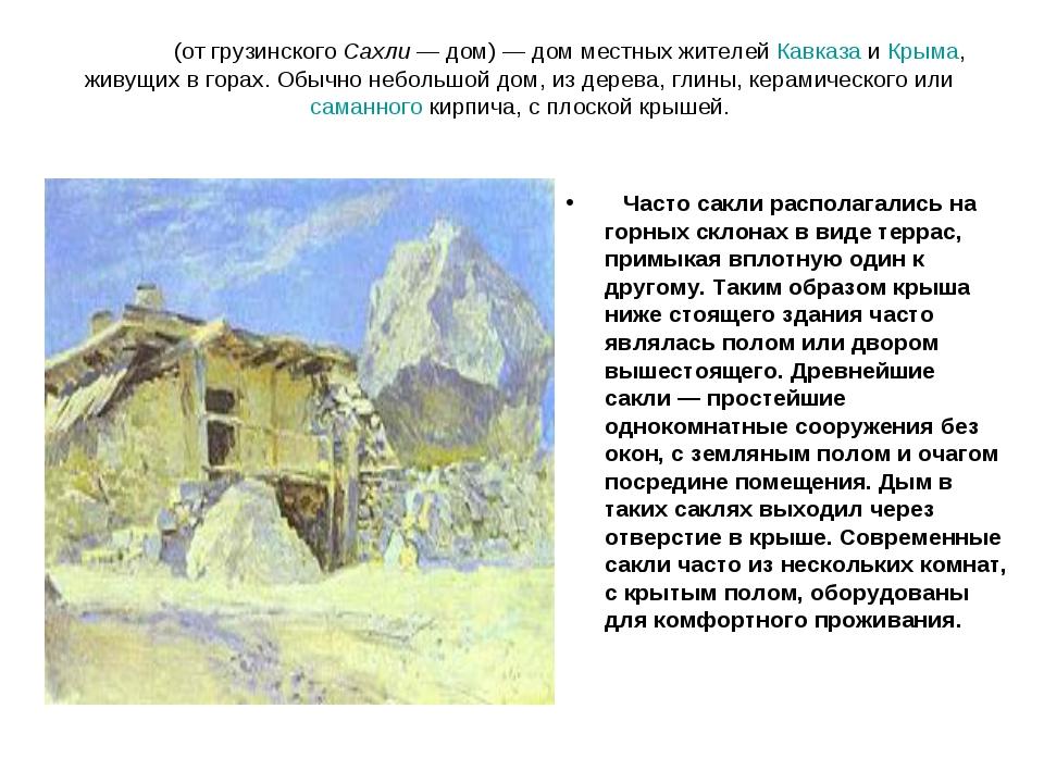 Са́кля (от грузинского Сахли— дом)— дом местных жителей Кавказа и Крыма, жи...