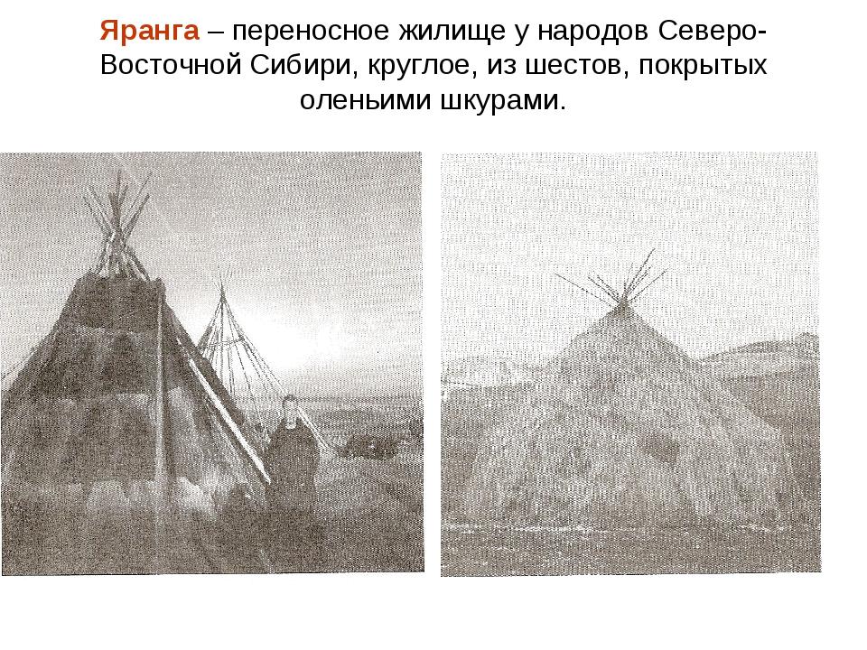 Яранга – переносное жилище у народов Северо-Восточной Сибири, круглое, из шес...