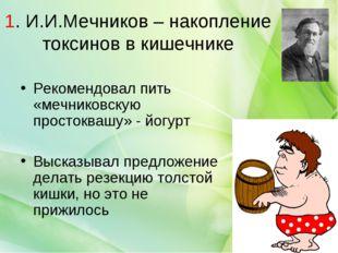 1. И.И.Мечников – накопление токсинов в кишечнике Рекомендовал пить «мечников