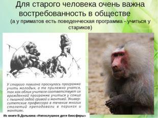 Для старого человека очень важна востребованность в обществе (а у приматов ес