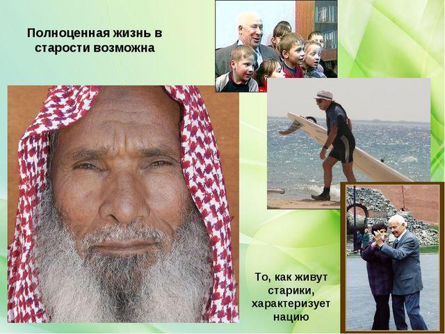 Полноценная жизнь в старости возможна То, как живут старики, характеризует на...