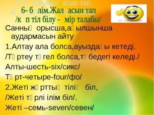 Санның орысша,ағылшынша аудармасын айту 1.Алтау ала болса,ауыздағы кетеді. /Т