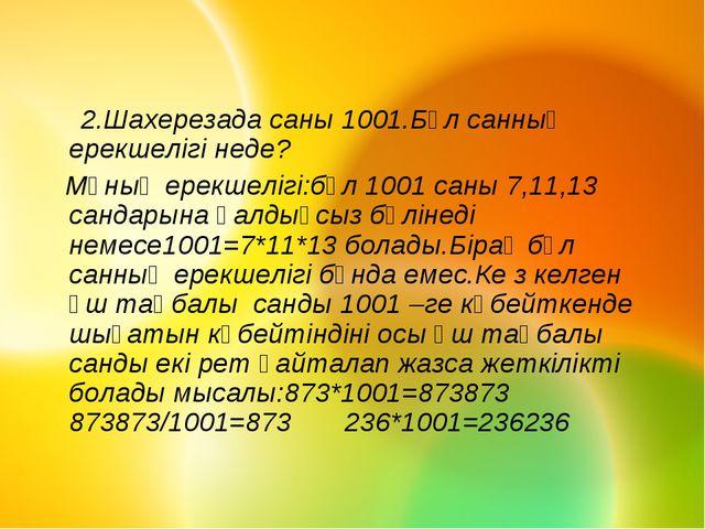 2.Шахерезада саны 1001.Бұл санның ерекшелігі неде? Мұның ерекшелігі:бұл 1001...