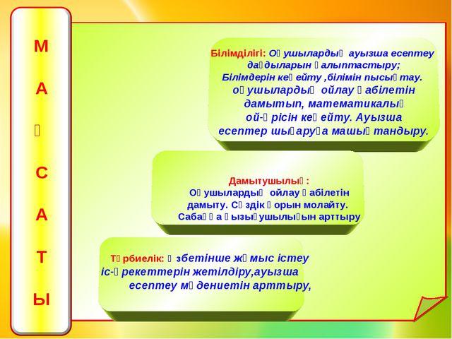 Білімділігі: Оқушылардың ауызша есептеу дағдыларын қалыптастыру; Білімдерін...