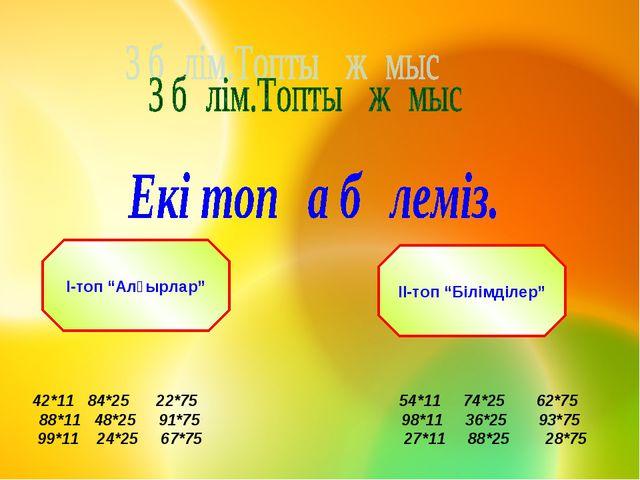 """І-топ """"Алғырлар"""" ІІ-топ """"Білімділер"""" 42*11 84*25 22*75 54*11 74*25 62*75 88*1..."""