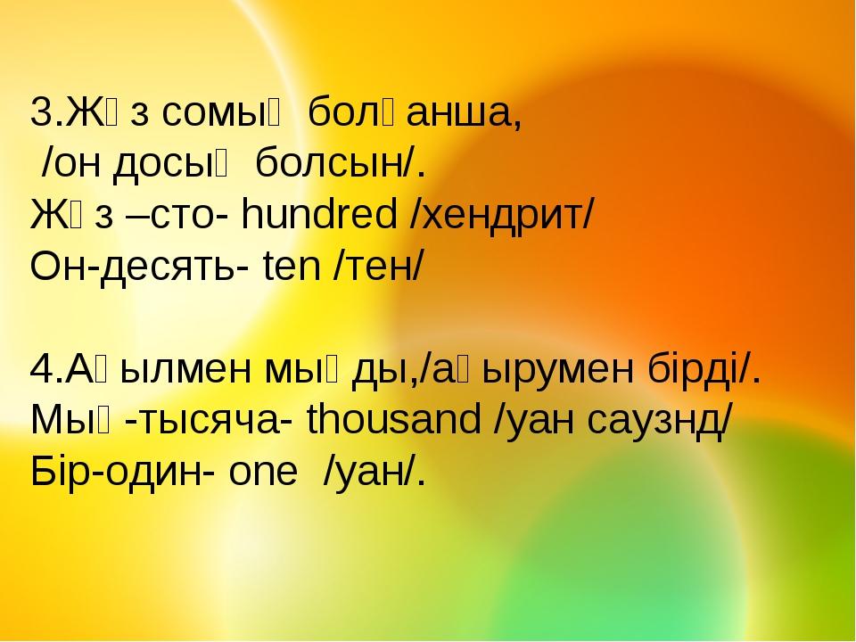 3.Жүз сомың болғанша, /он досың болсын/. Жүз –сто- hundred /хендрит/ Он-десят...