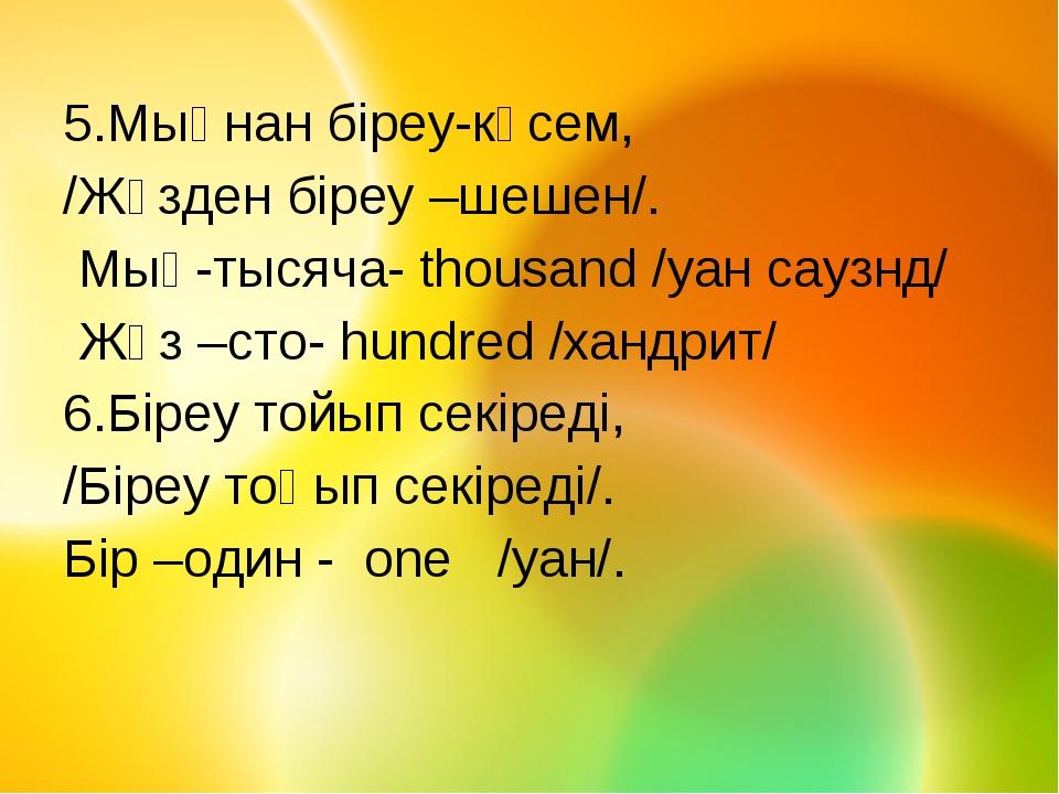 5.Мыңнан біреу-көсем, /Жүзден біреу –шешен/. Мың-тысяча- thousand /уан саузнд...